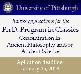 The University of Pittsburgh invites applications for the Ph.D. Program in Classics, concentration in Ancient Philosophy and/or Ancient Science. Application deadline: January 15, 2019